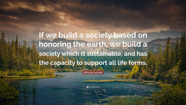 If we build a society based on honoring the earth, we build a society which is sustainable, and has the capacity to support all life forms.