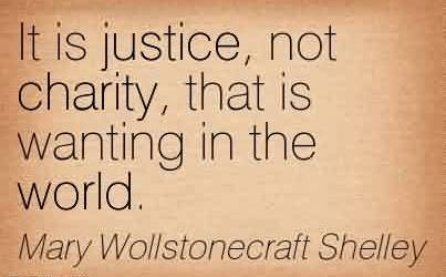 It is justice, not charity, that is wanting in the world. - Mary Wollstonecraft Shelley