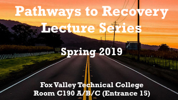 Pathways to Recovery Lecture Series Spring 2019 Fox Valley Technical College Room C190 A/B/C (entrance 15)